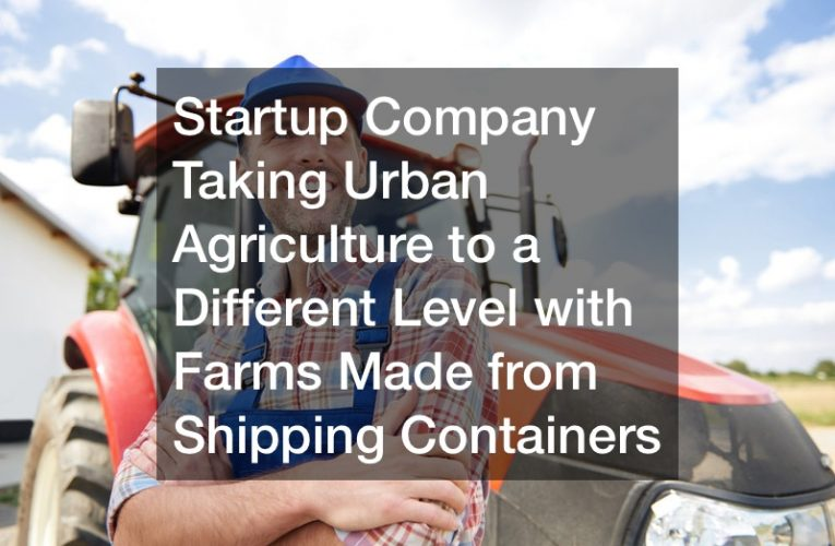 Startup Company Taking Urban Agriculture to a Different Level with Farms Made from Shipping Containers
