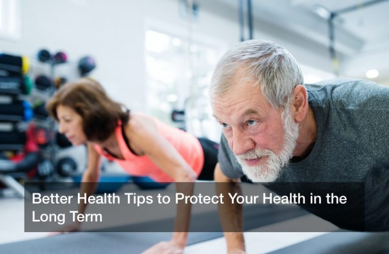 Better Health Tips to Protect Your Health in the Long Term